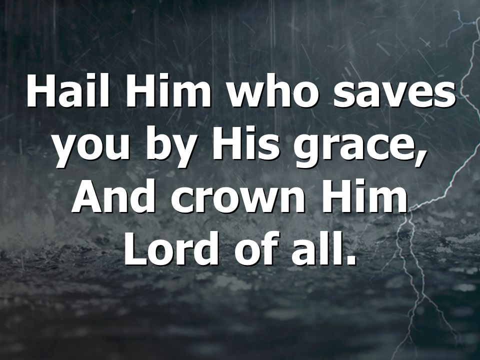 Hail Him who saves you by His grace, And crown Him Lord of all.
