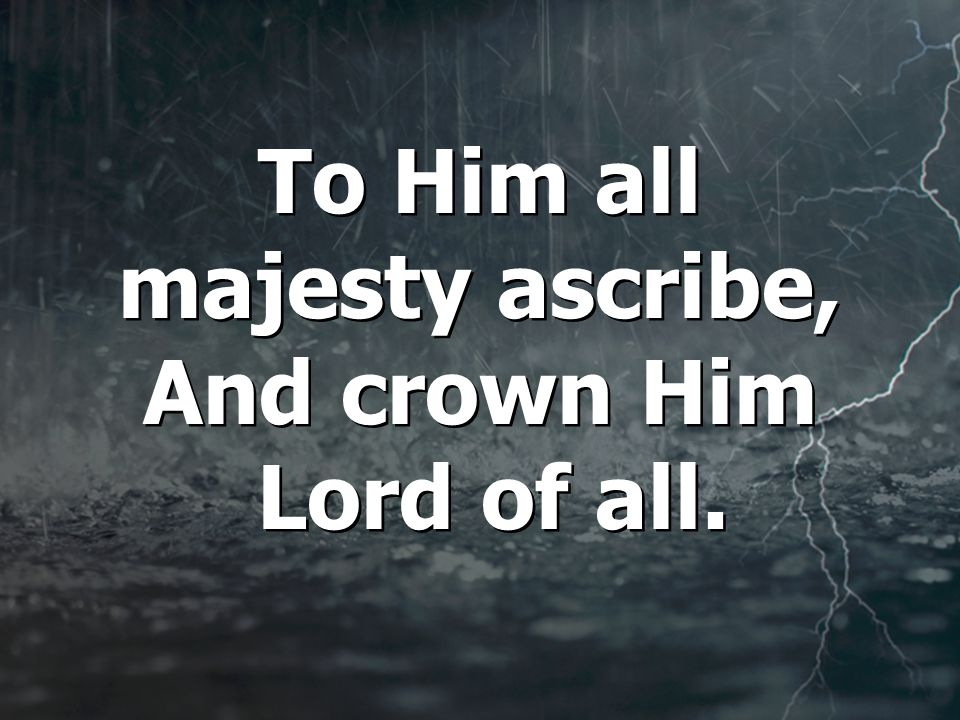 To Him all majesty ascribe, And crown Him Lord of all.