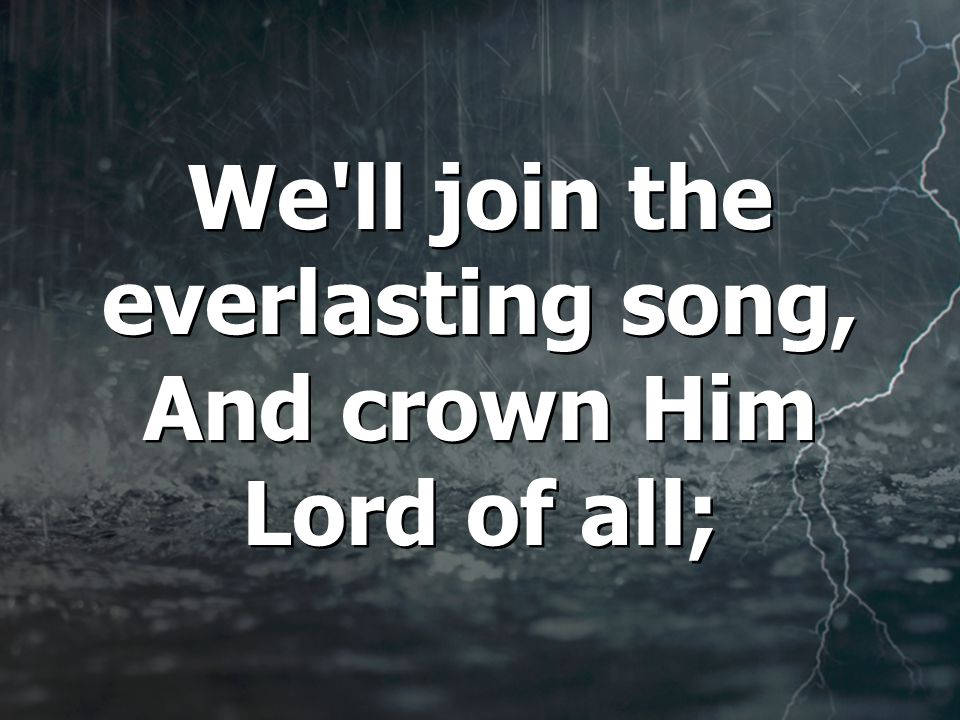We ll join the everlasting song, And crown Him Lord of all; We ll join the everlasting song, And crown Him Lord of all;