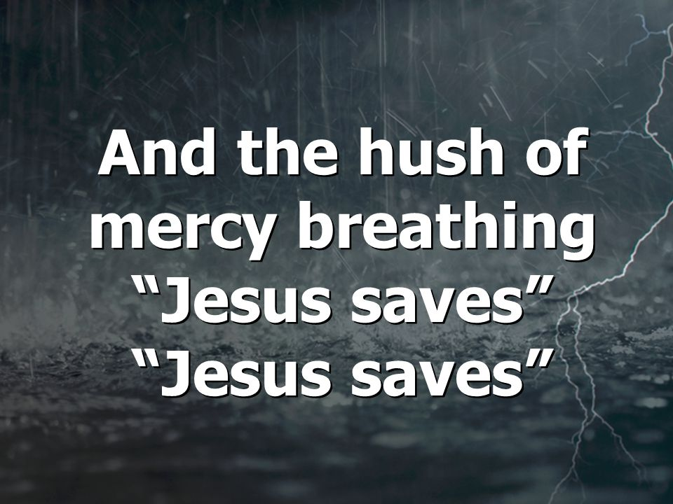 And the hush of mercy breathing Jesus saves Jesus saves