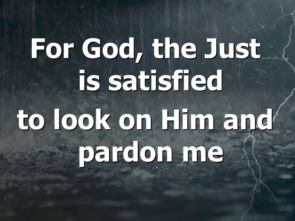 For God, the Just is satisfied to look on Him and pardon me For God, the Just is satisfied to look on Him and pardon me