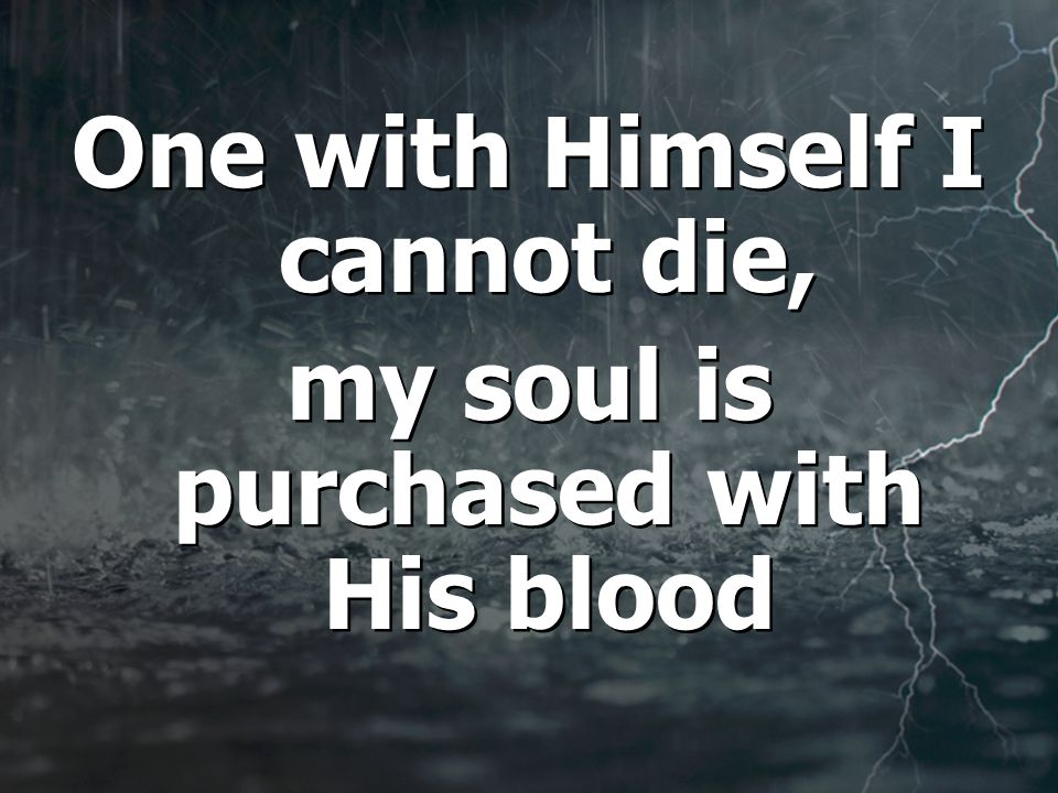 One with Himself I cannot die, my soul is purchased with His blood One with Himself I cannot die, my soul is purchased with His blood
