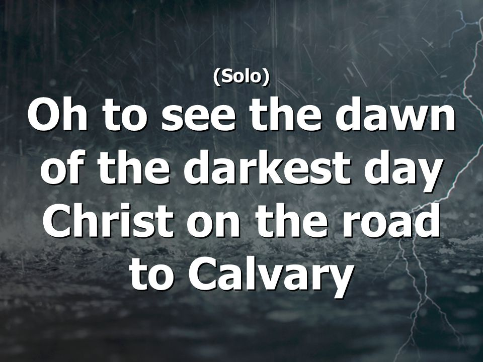 (Solo) Oh to see the dawn of the darkest day Christ on the road to Calvary