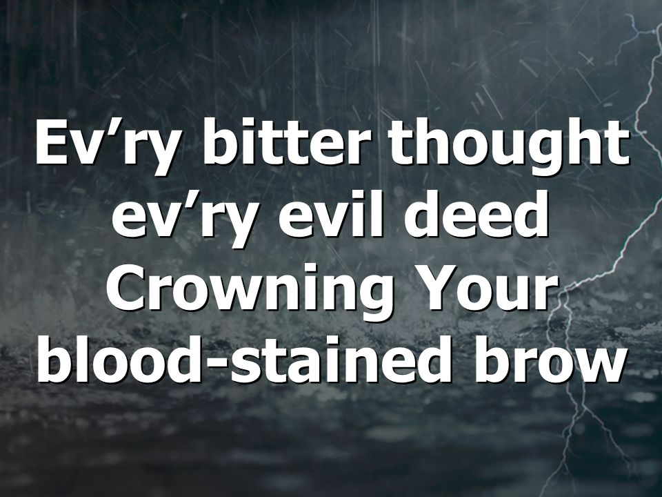 Ev'ry bitter thought ev'ry evil deed Crowning Your blood-stained brow