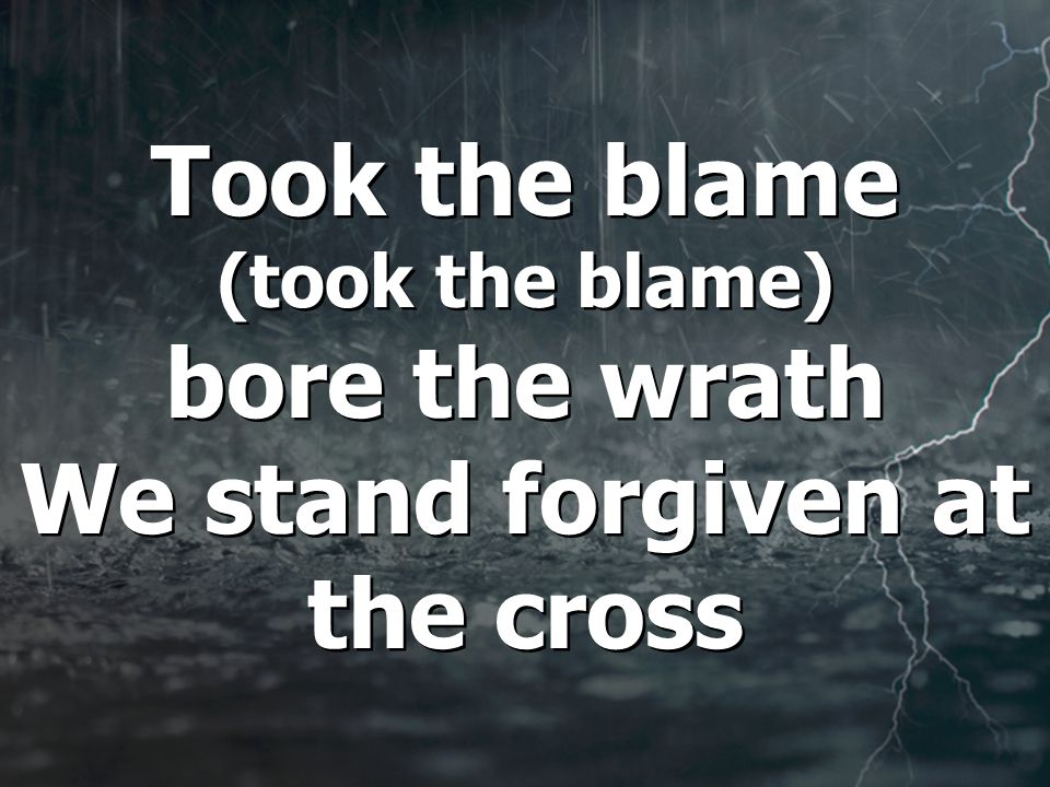 Took the blame (took the blame) bore the wrath We stand forgiven at the cross