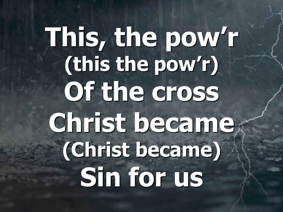 This, the pow'r (this the pow'r) Of the cross Christ became (Christ became) Sin for us