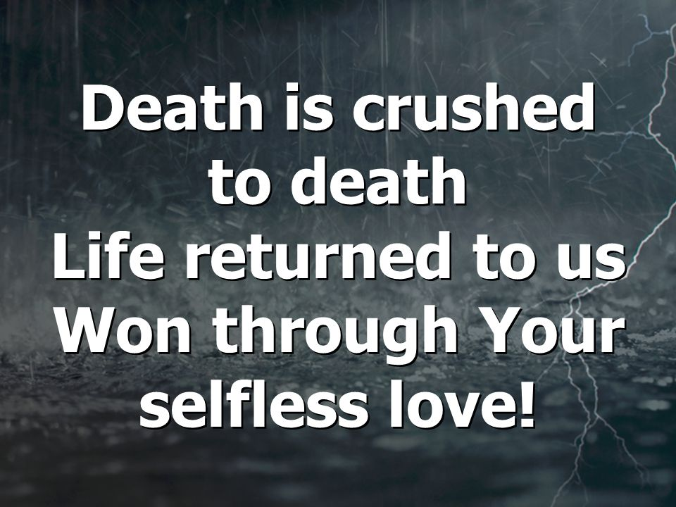 Death is crushed to death Life returned to us Won through Your selfless love!