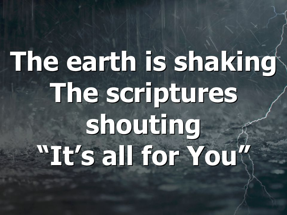 The earth is shaking The scriptures shouting It's all for You
