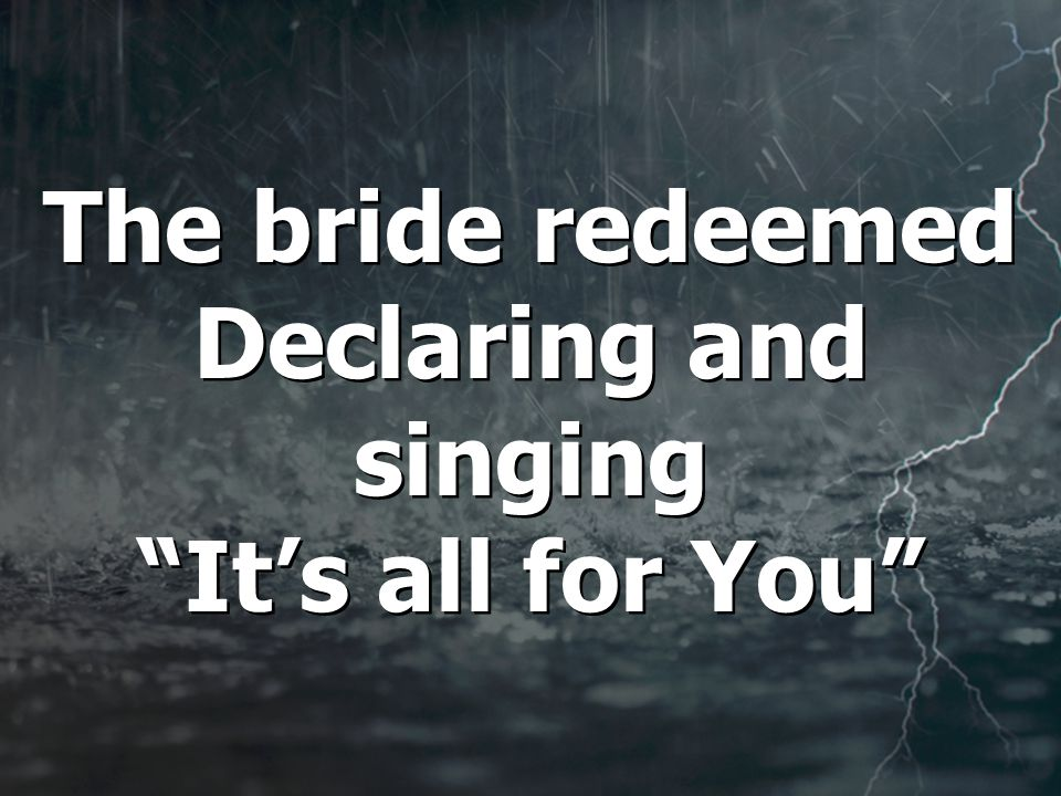 The bride redeemed Declaring and singing It's all for You