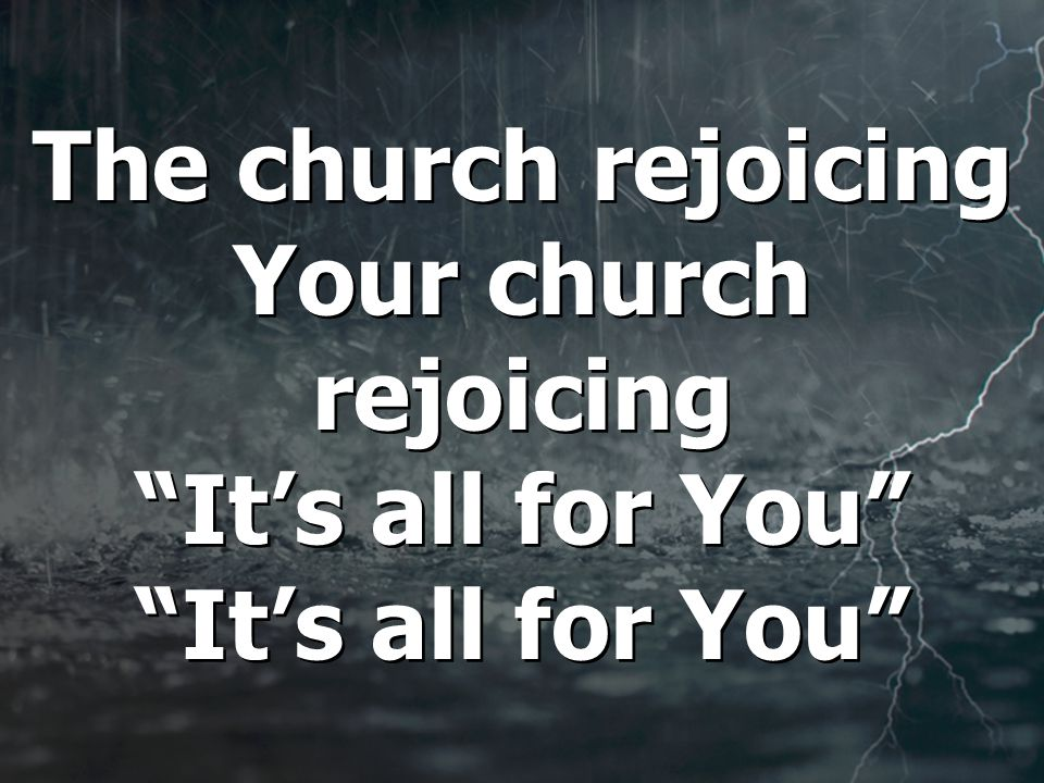 The church rejoicing Your church rejoicing It's all for You It's all for You