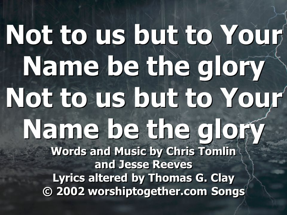 Not to us but to Your Name be the glory Not to us but to Your Name be the glory Words and Music by Chris Tomlin and Jesse Reeves Lyrics altered by Thomas G.
