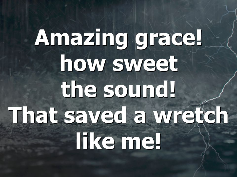 Amazing grace. how sweet the sound. That saved a wretch like me.