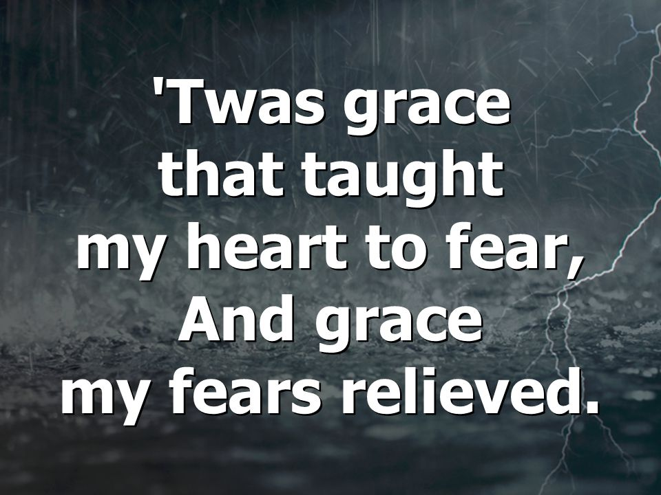 Twas grace that taught my heart to fear, And grace my fears relieved.