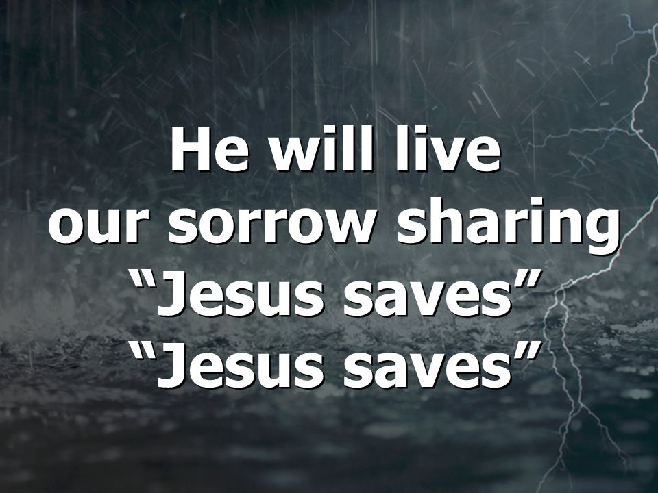 He will live our sorrow sharing Jesus saves Jesus saves