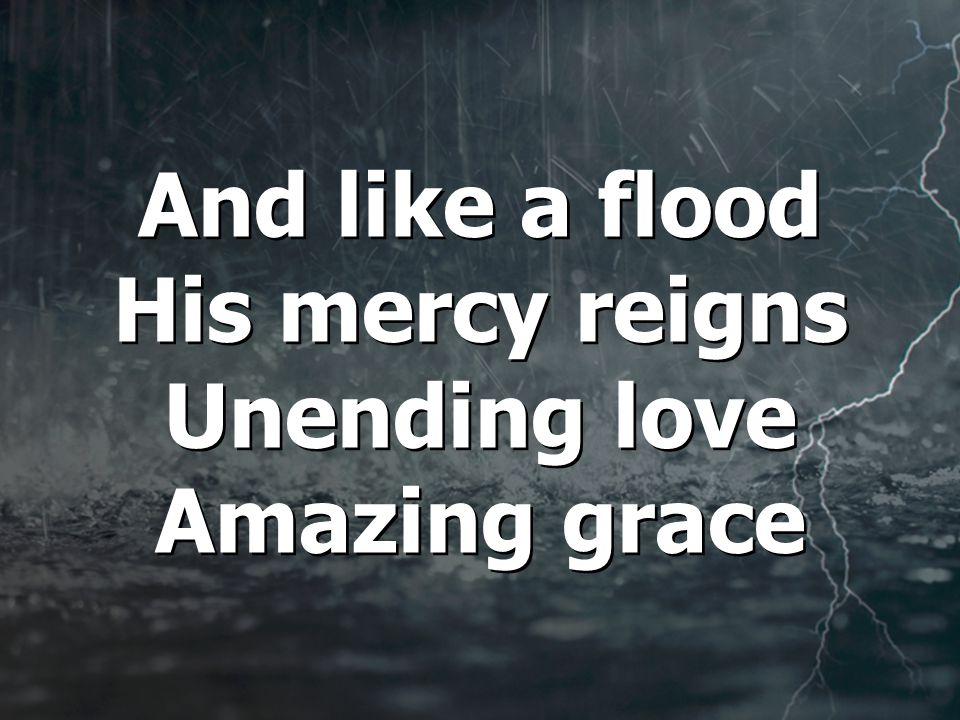 And like a flood His mercy reigns Unending love Amazing grace And like a flood His mercy reigns Unending love Amazing grace