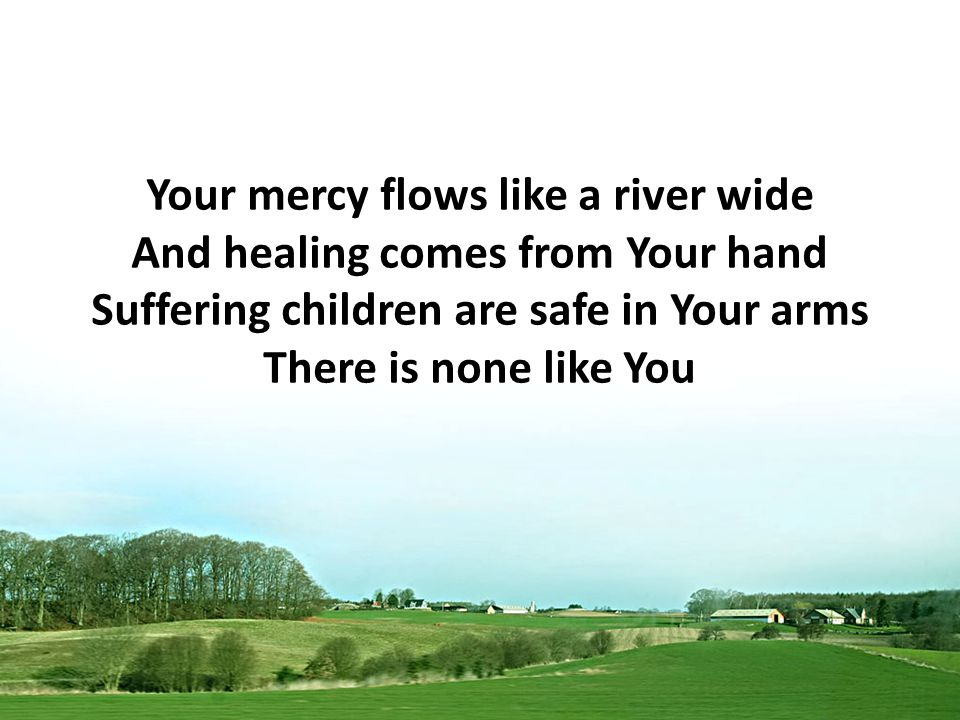 Your mercy flows like a river wide And healing comes from Your hand Suffering children are safe in Your arms There is none like You
