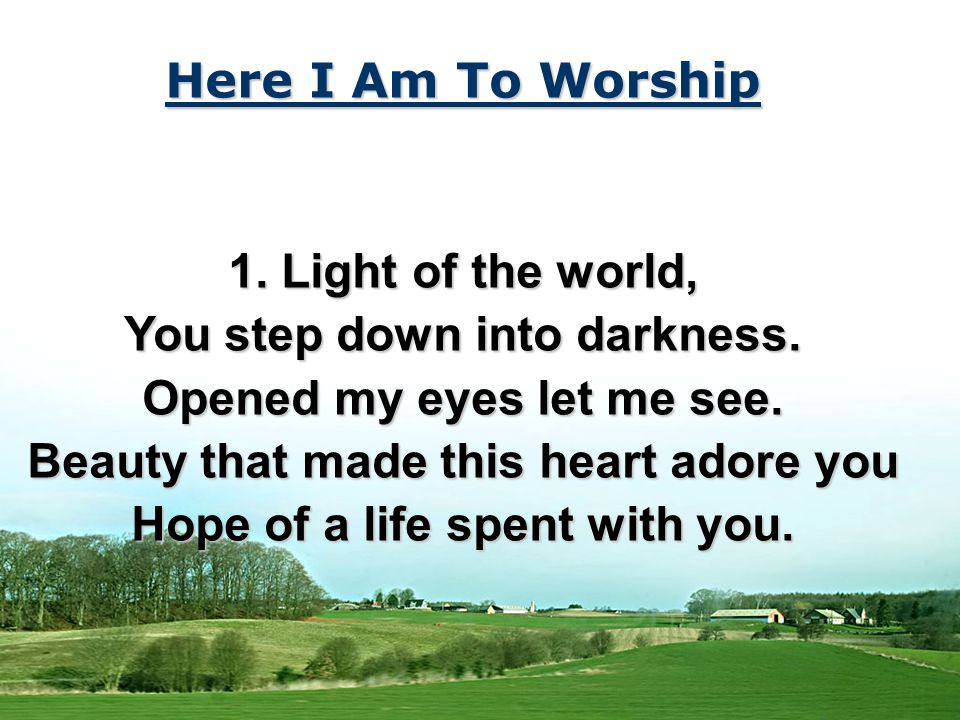 Here I Am To Worship 1. Light of the world, You step down into darkness.