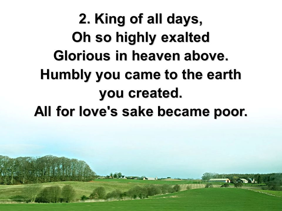 2. King of all days, Oh so highly exalted Glorious in heaven above.