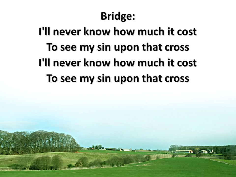 Bridge: I ll never know how much it cost To see my sin upon that cross I ll never know how much it cost To see my sin upon that cross