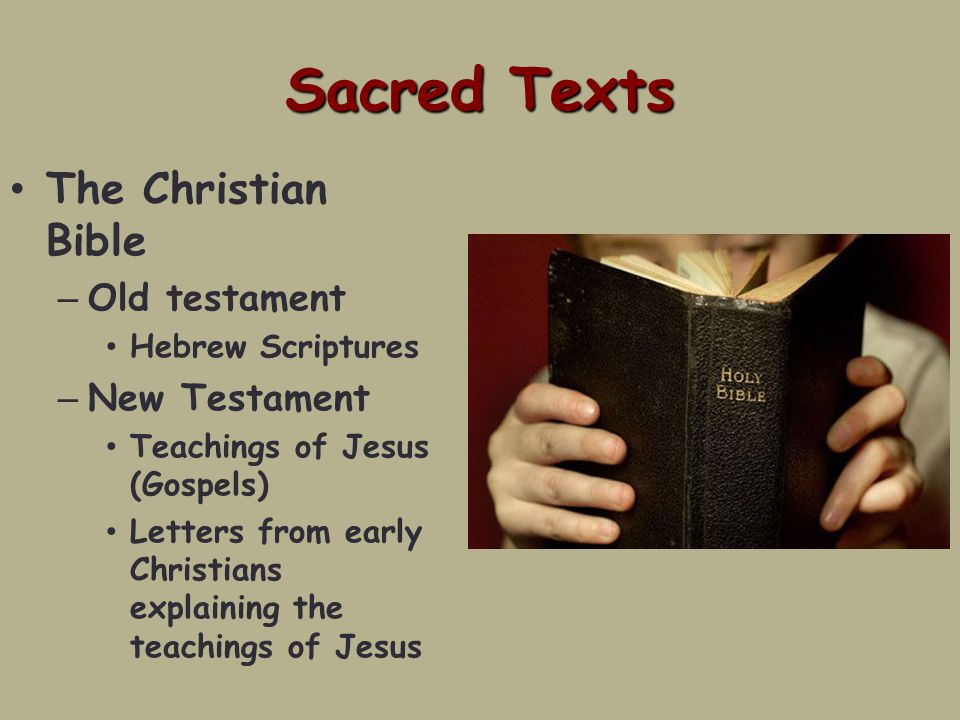 Sacred Texts The Christian Bible – Old testament Hebrew Scriptures – New Testament Teachings of Jesus (Gospels) Letters from early Christians explaining the teachings of Jesus