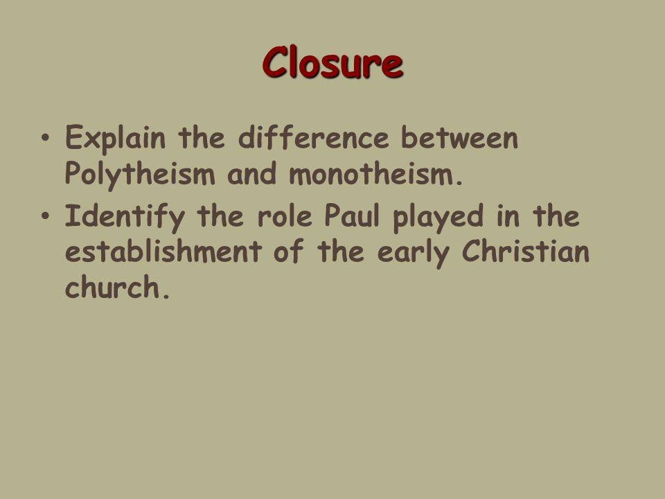 Closure Explain the difference between Polytheism and monotheism.