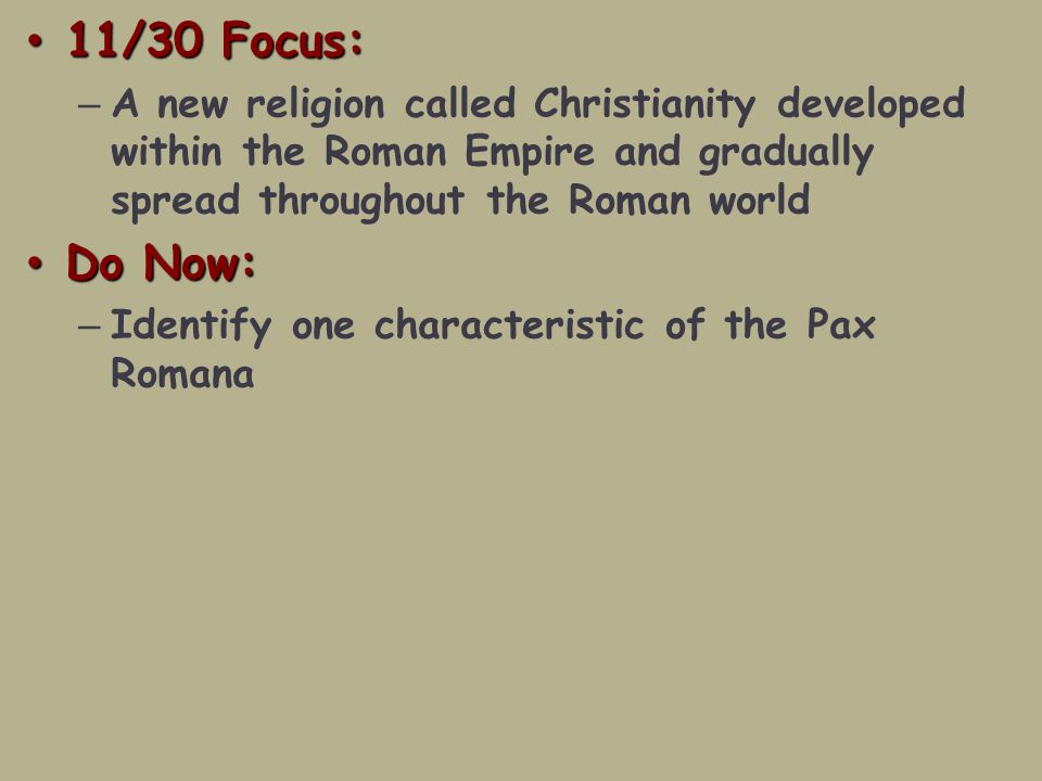11/30 Focus: 11/30 Focus: – A new religion called Christianity developed within the Roman Empire and gradually spread throughout the Roman world Do Now: Do Now: – Identify one characteristic of the Pax Romana