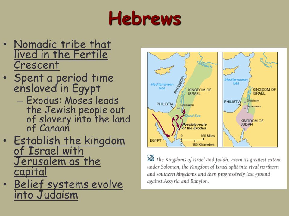 Hebrews Nomadic tribe that lived in the Fertile Crescent Spent a period time enslaved in Egypt – Exodus: Moses leads the Jewish people out of slavery into the land of Canaan Establish the kingdom of Israel with Jerusalem as the capital Belief systems evolve into Judaism