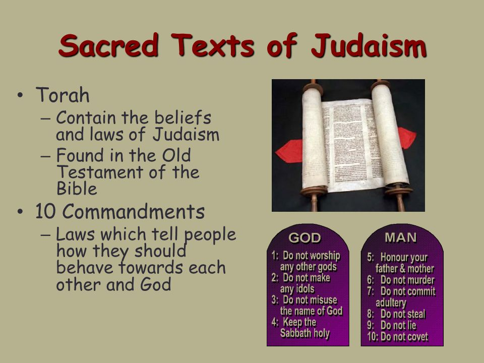 Sacred Texts of Judaism Torah – Contain the beliefs and laws of Judaism – Found in the Old Testament of the Bible 10 Commandments – Laws which tell people how they should behave towards each other and God