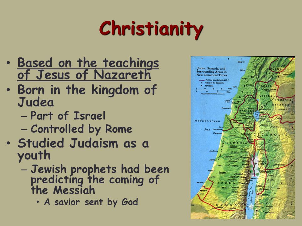 Christianity Based on the teachings of Jesus of Nazareth Born in the kingdom of Judea – Part of Israel – Controlled by Rome Studied Judaism as a youth – Jewish prophets had been predicting the coming of the Messiah A savior sent by God