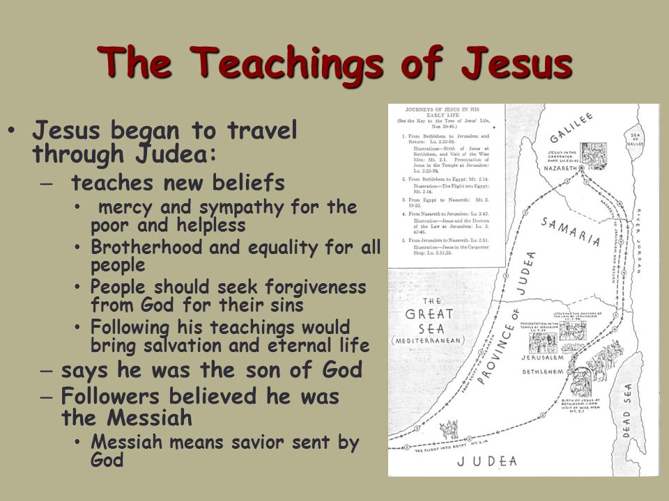 The Teachings of Jesus Jesus began to travel through Judea: – teaches new beliefs mercy and sympathy for the poor and helpless Brotherhood and equality for all people People should seek forgiveness from God for their sins Following his teachings would bring salvation and eternal life – says he was the son of God – Followers believed he was the Messiah Messiah means savior sent by God