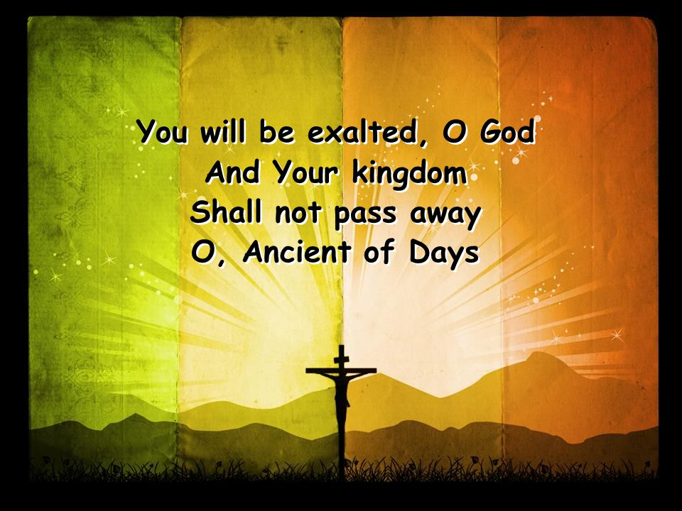 You will be exalted, O God And Your kingdom Shall not pass away O, Ancient of Days You will be exalted, O God And Your kingdom Shall not pass away O, Ancient of Days