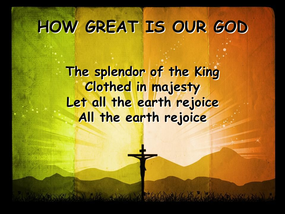 The splendor of the King Clothed in majesty Let all the earth rejoice All the earth rejoice The splendor of the King Clothed in majesty Let all the earth rejoice All the earth rejoice HOW GREAT IS OUR GOD