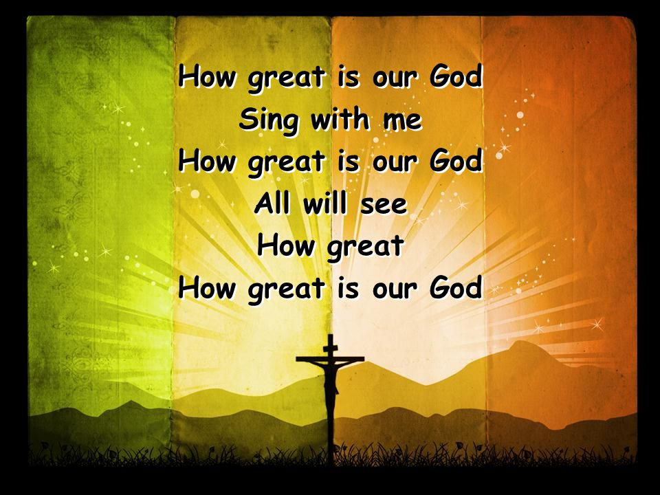 How great is our God Sing with me How great is our God All will see How great How great is our God Sing with me How great is our God All will see How great How great is our God