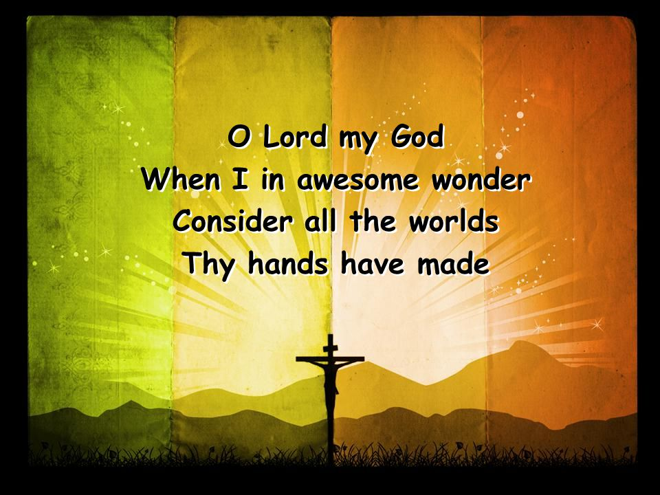 O Lord my God When I in awesome wonder Consider all the worlds Thy hands have made O Lord my God When I in awesome wonder Consider all the worlds Thy hands have made