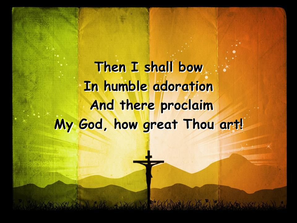 Then I shall bow In humble adoration And there proclaim My God, how great Thou art.