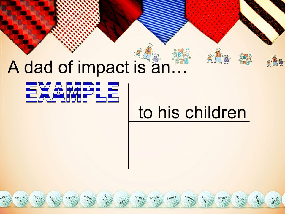 A dad of impact is an… to his children