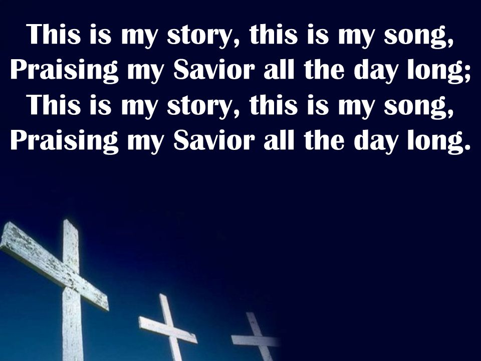 This is my story, this is my song, Praising my Savior all the day long; This is my story, this is my song, Praising my Savior all the day long.