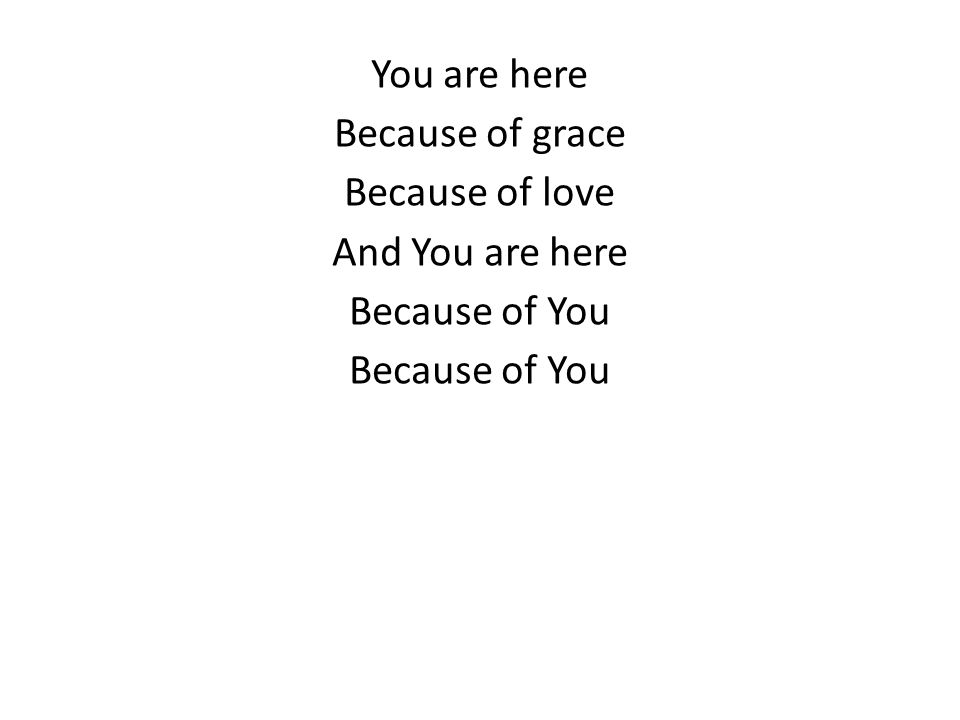 You are here Because of grace Because of love And You are here Because of You