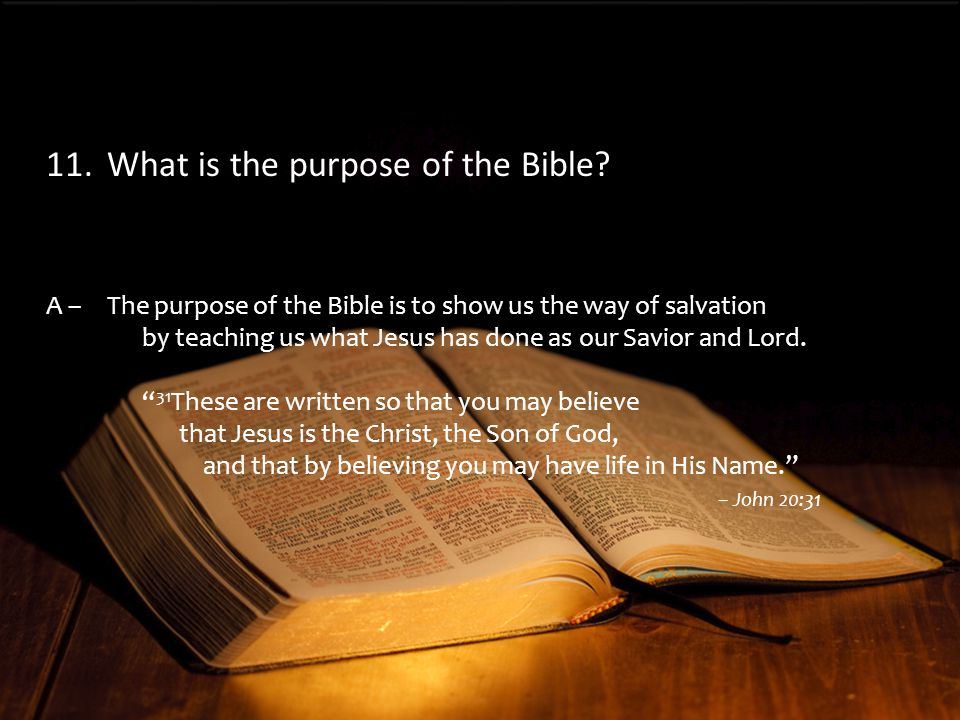A –The purpose of the Bible is to show us the way of salvation by teaching us what Jesus has done as our Savior and Lord.