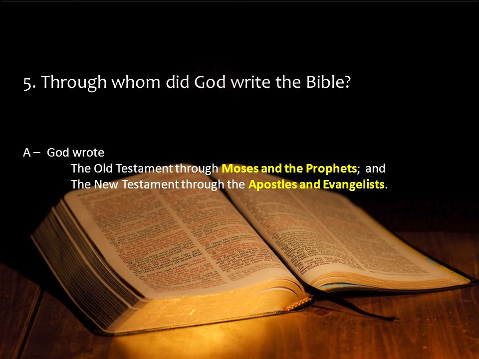 A –God wrote The Old Testament through Moses and the Prophets; and The New Testament through the Apostles and Evangelists.