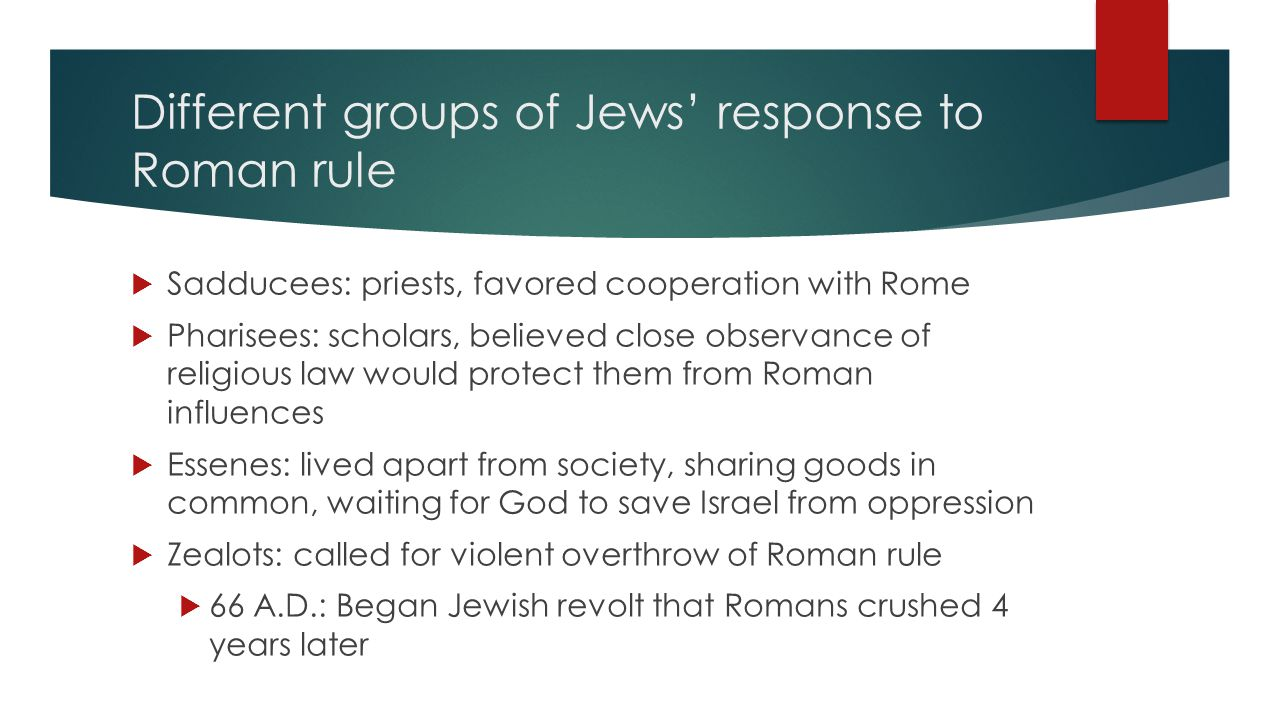 Different groups of Jews' response to Roman rule  Sadducees: priests, favored cooperation with Rome  Pharisees: scholars, believed close observance of religious law would protect them from Roman influences  Essenes: lived apart from society, sharing goods in common, waiting for God to save Israel from oppression  Zealots: called for violent overthrow of Roman rule  66 A.D.: Began Jewish revolt that Romans crushed 4 years later