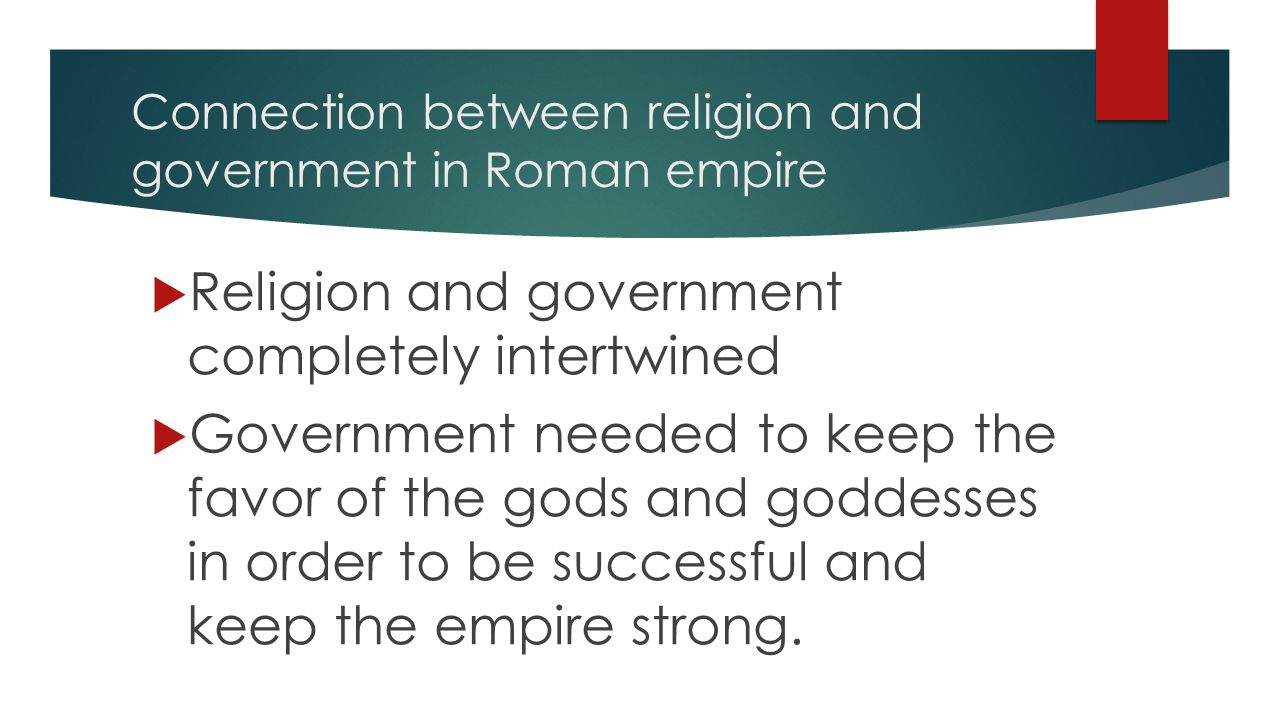 Connection between religion and government in Roman empire  Religion and government completely intertwined  Government needed to keep the favor of the gods and goddesses in order to be successful and keep the empire strong.