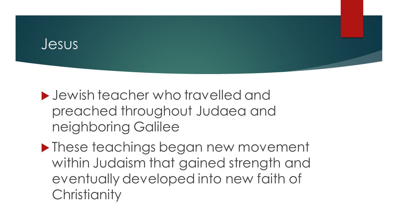 Jesus  Jewish teacher who travelled and preached throughout Judaea and neighboring Galilee  These teachings began new movement within Judaism that gained strength and eventually developed into new faith of Christianity