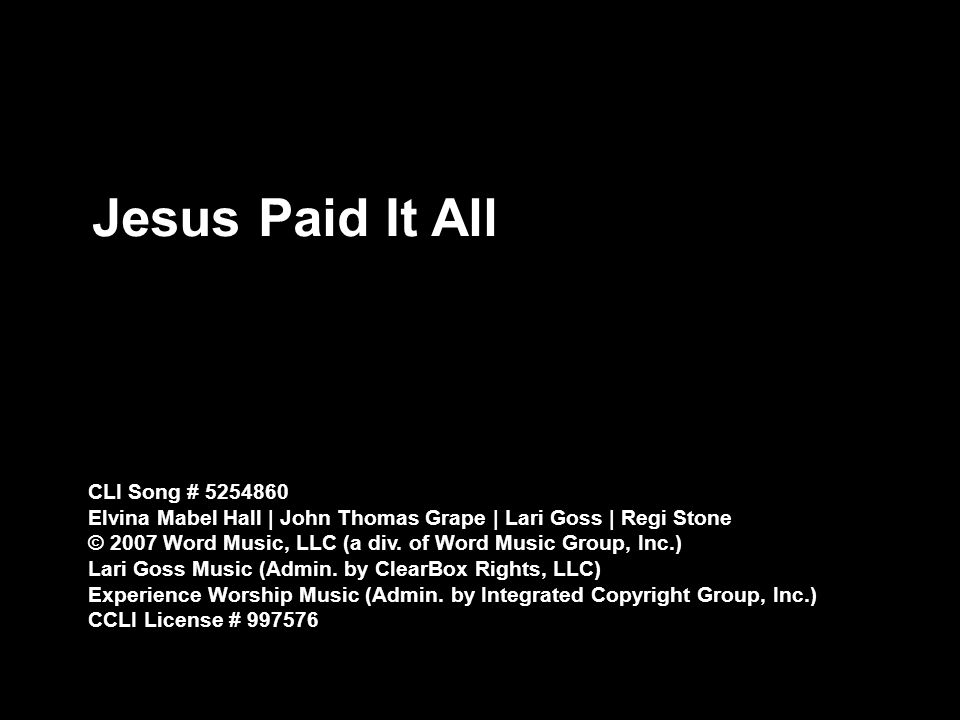 Jesus Paid It All CLI Song # Elvina Mabel Hall | John Thomas Grape | Lari Goss | Regi Stone © 2007 Word Music, LLC (a div.