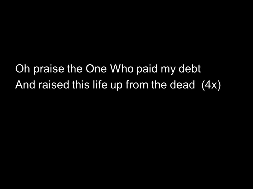 Oh praise the One Who paid my debt And raised this life up from the dead (4x)