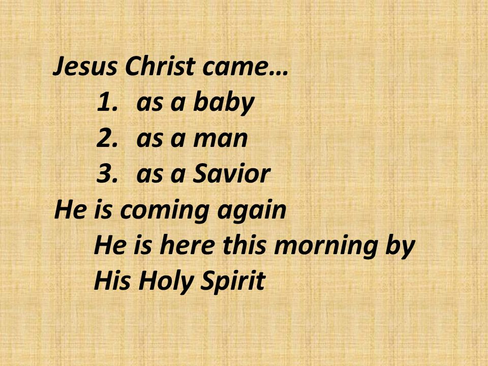 Jesus Christ came… 1.as a baby 2.as a man 3.as a Savior He is coming again He is here this morning by His Holy Spirit