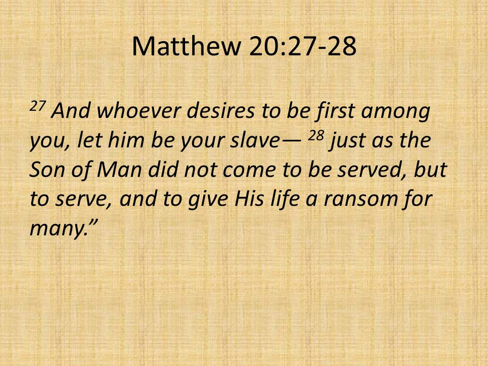 Matthew 20: And whoever desires to be first among you, let him be your slave— 28 just as the Son of Man did not come to be served, but to serve, and to give His life a ransom for many.