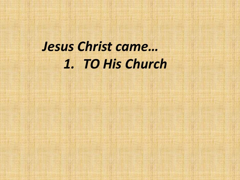 Jesus Christ came… 1.TO His Church
