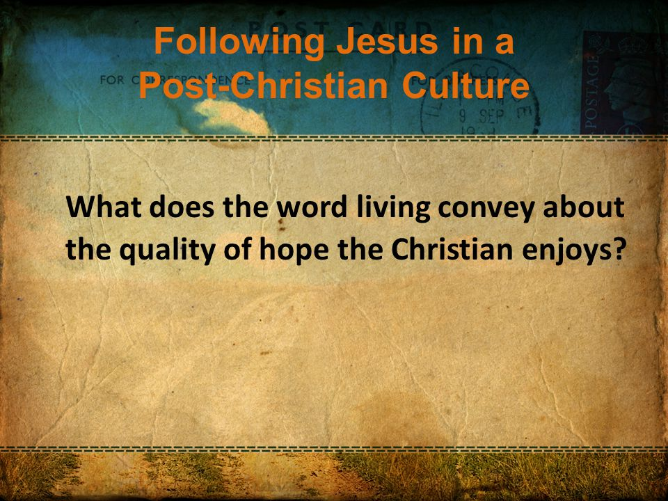 Following Jesus in a Post-Christian Culture What does the word living convey about the quality of hope the Christian enjoys