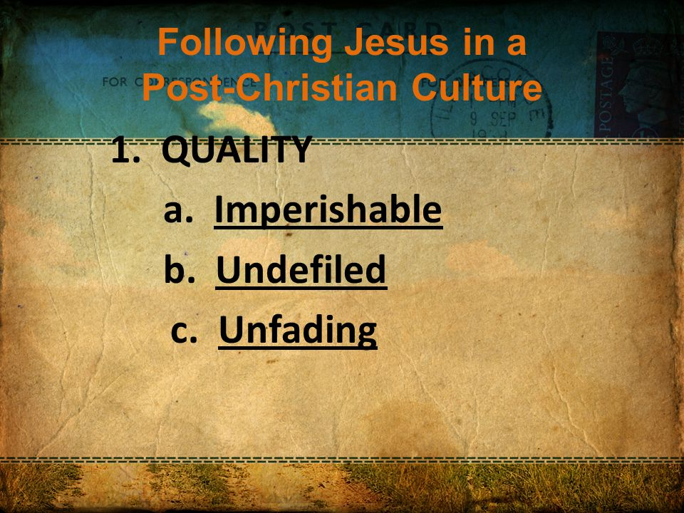 Following Jesus in a Post-Christian Culture 1. QUALITY a. Imperishable b. Undefiled c. Unfading